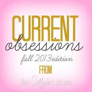 Current Obsessions Fall 2013 Edition from https://ThisSillyGirlsLife.com